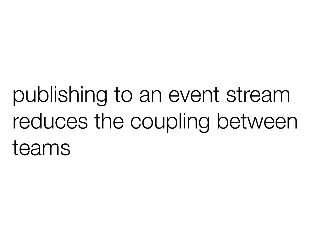publishing to an event stream reduces the coupl...