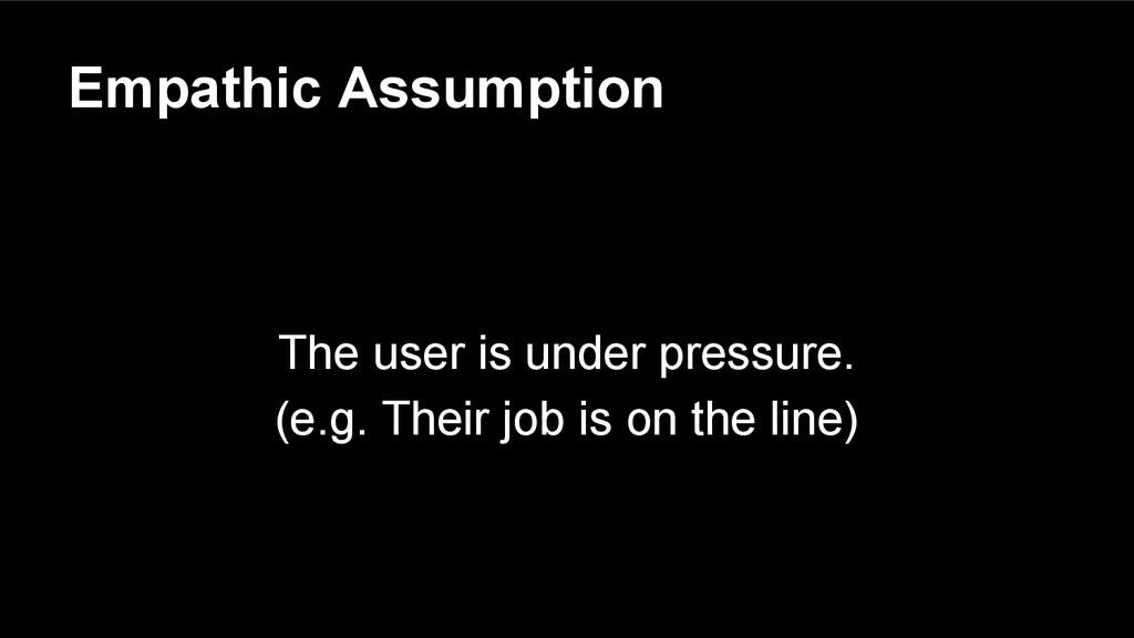 Empathic Assumption The user is under pressure....