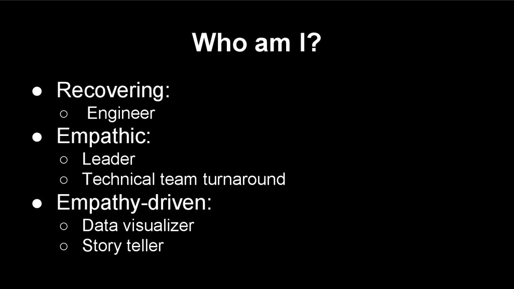 Who am I? ● Recovering: ○ Engineer ● Empathic: ...