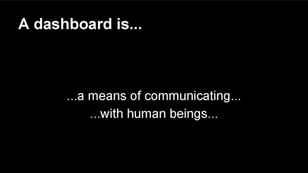 A dashboard is... ...a means of communicating.....