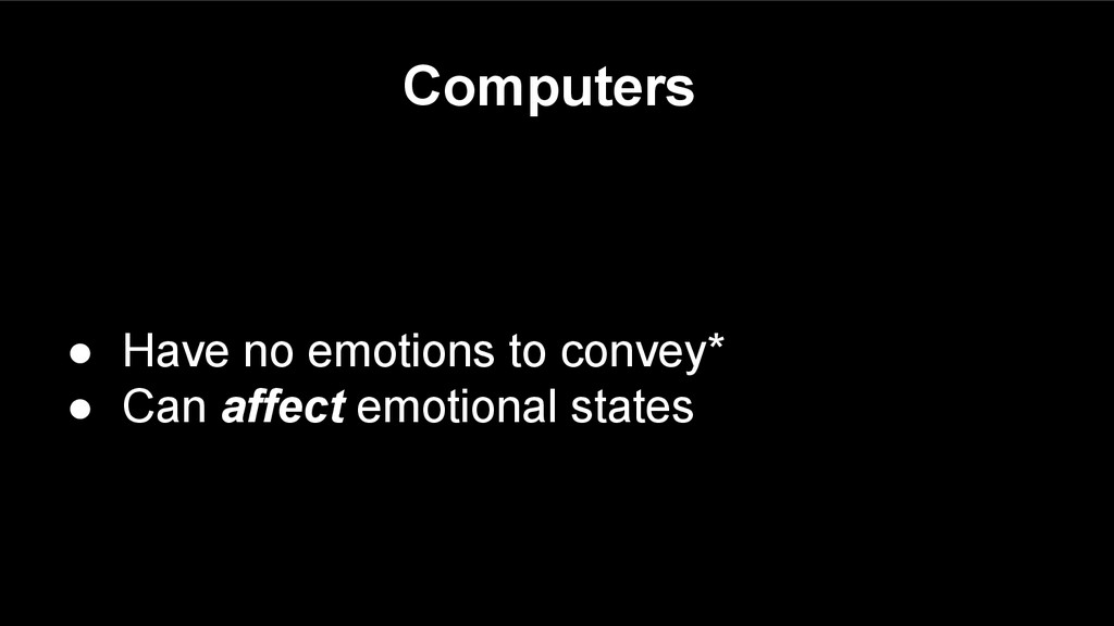 Computers ● Have no emotions to convey* ● Can a...