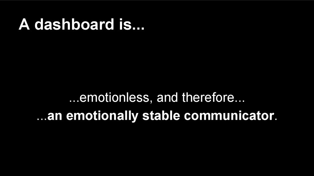 A dashboard is... ...emotionless, and therefore...