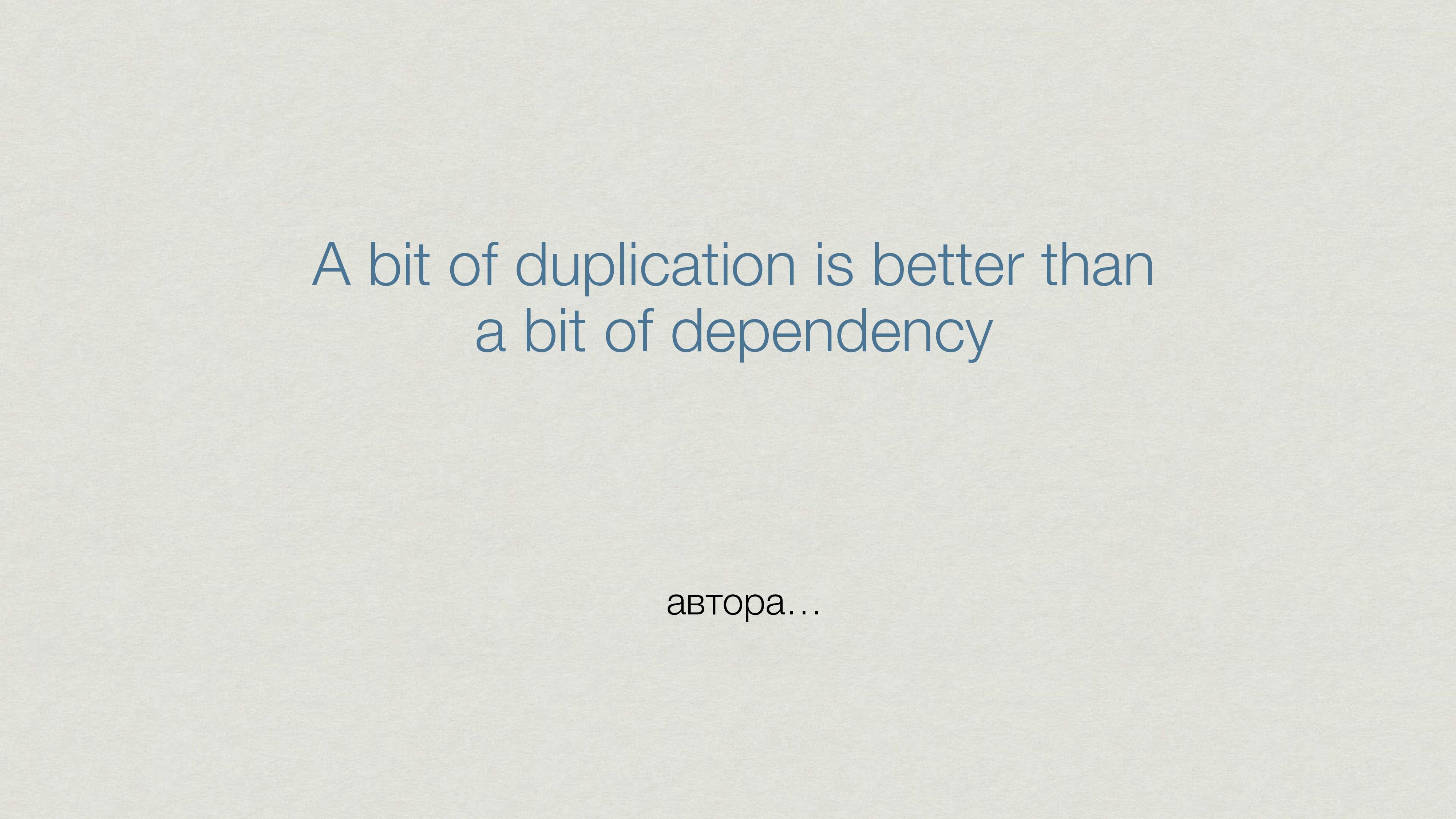 A bit of duplication is better than a bit of de...
