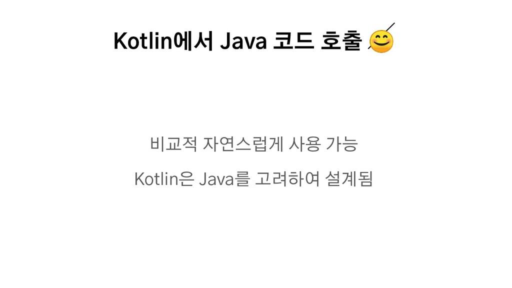 Kotlin에서 Java 코드 호출  비교적 자연스럽게 사용 가능 Kotlin은 Ja...