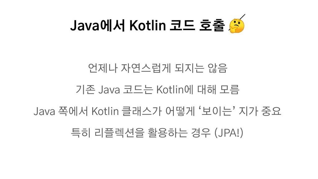 Java에서 Kotlin 코드 호출  언제나 자연스럽게 되지는 않음 기존 Java 코...