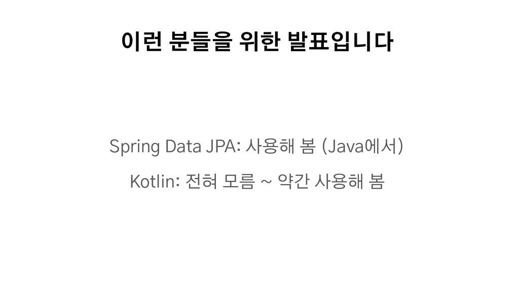 이런 분들을 위한 발표입니다 Spring Data JPA: 사용해 봄 (Java에서)...