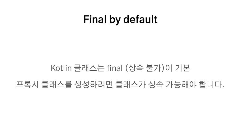 Final by default Kotlin 클래스는 final (상속 불가)이 기본 ...