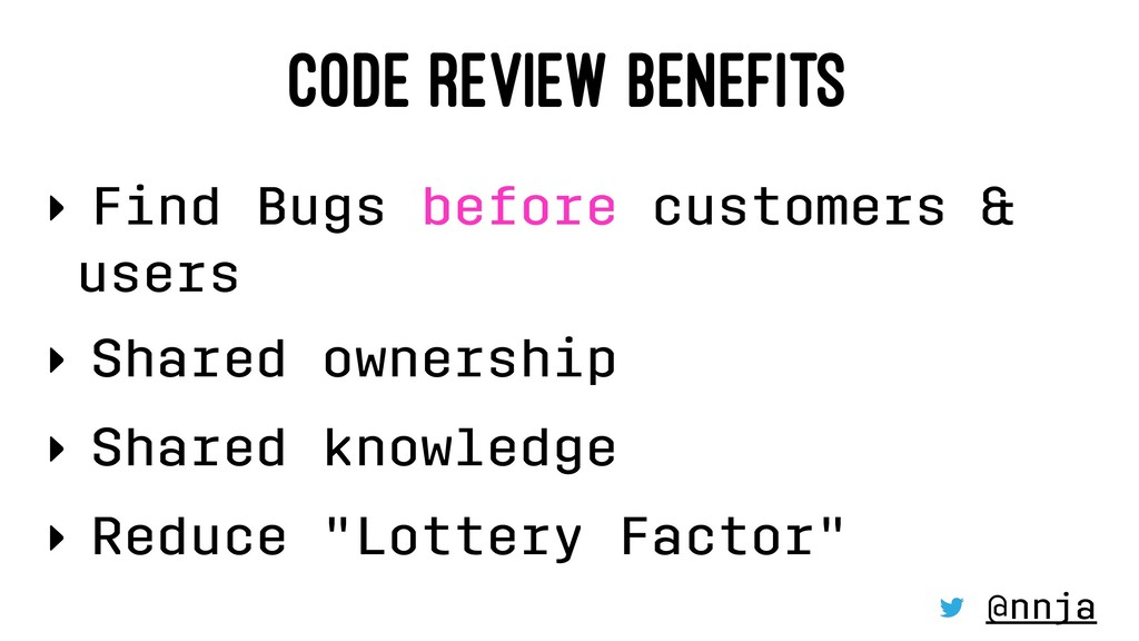 CODE REVIEW BENEFITS ‣ Find Bugs before custome...