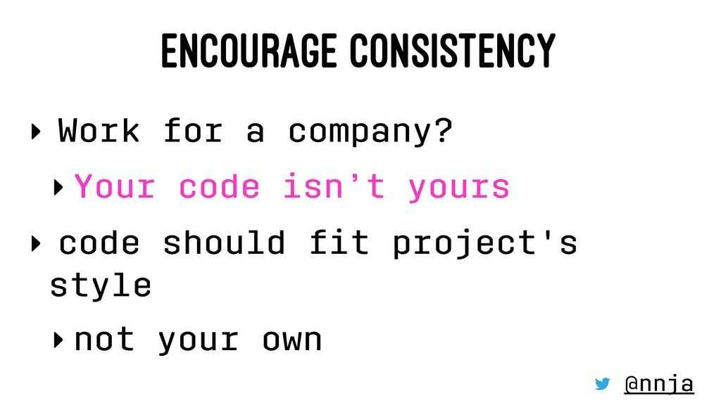 ENCOURAGE CONSISTENCY ‣ Work for a company? ‣Yo...