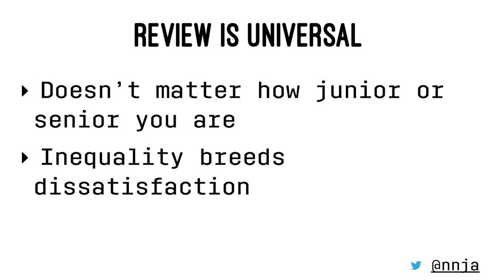 REVIEW IS UNIVERSAL ‣ Doesn't matter how junior...