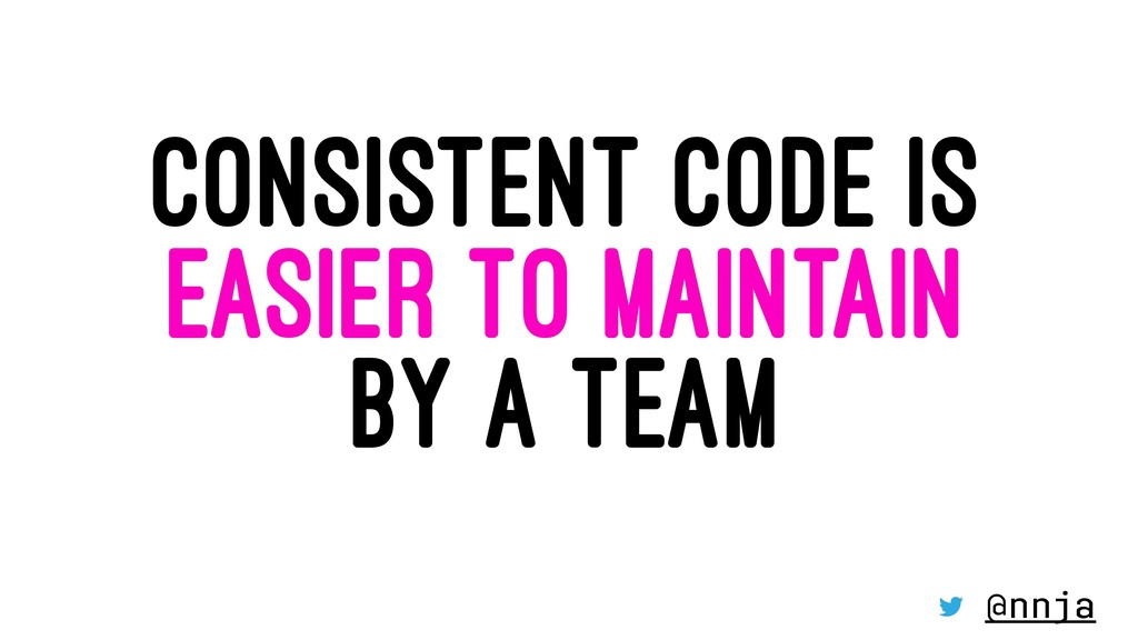 CONSISTENT CODE IS EASIER TO MAINTAIN BY A TEAM...