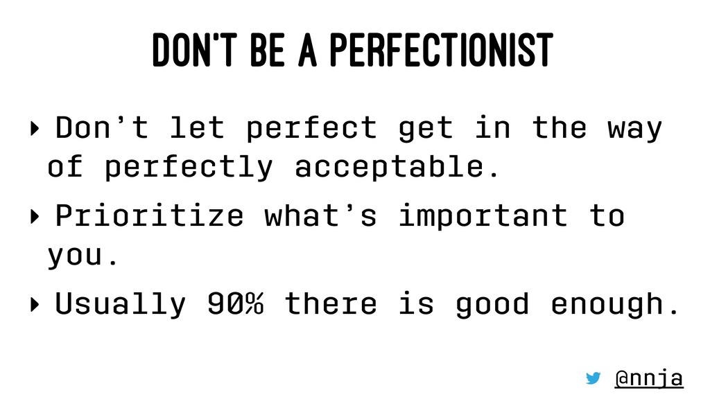 DON'T BE A PERFECTIONIST ‣ Don't let perfect ge...