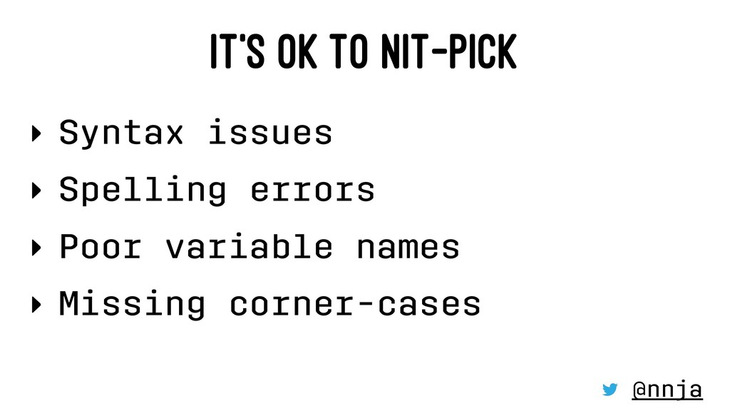 IT'S OK TO NIT-PICK ‣ Syntax issues ‣ Spelling ...