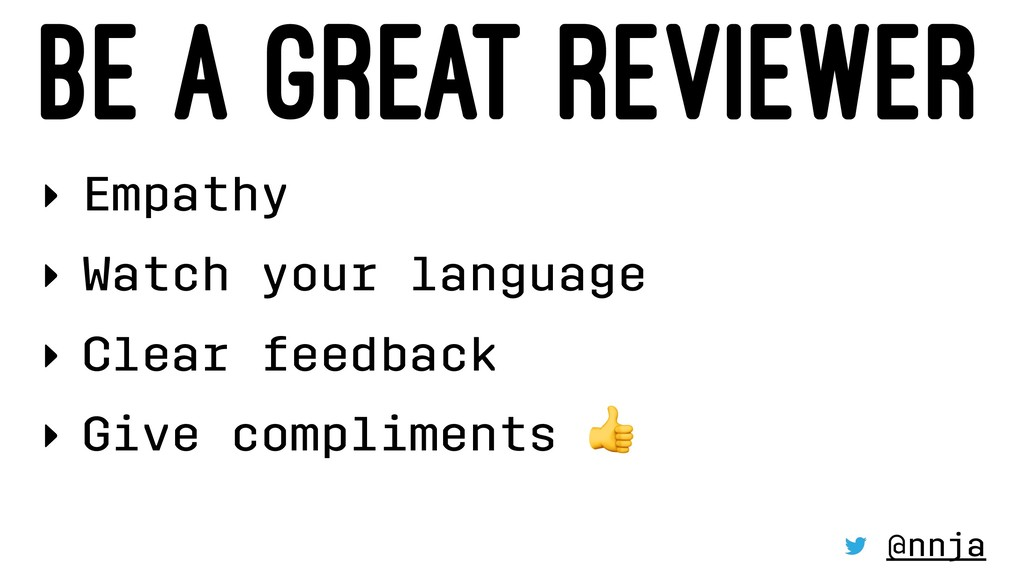 BE A GREAT REVIEWER ‣ Empathy ‣ Watch your lang...