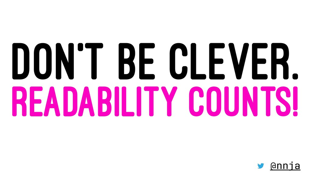 DON'T BE CLEVER. READABILITY COUNTS! @nnja
