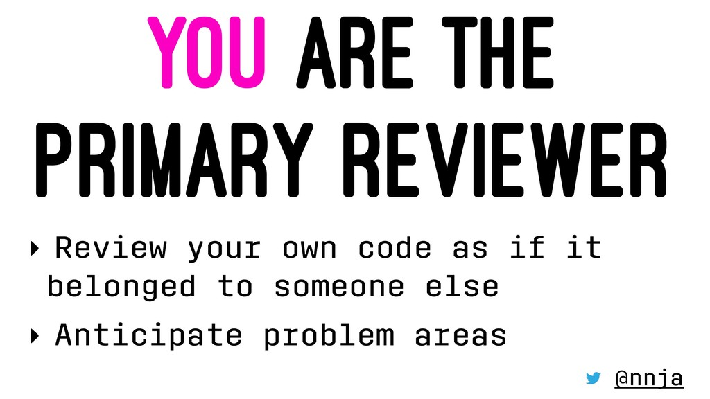 YOU ARE THE PRIMARY REVIEWER ‣ Review your own ...
