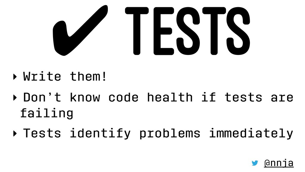 ✔ TESTS ‣ Write them! ‣ Don't know code health ...