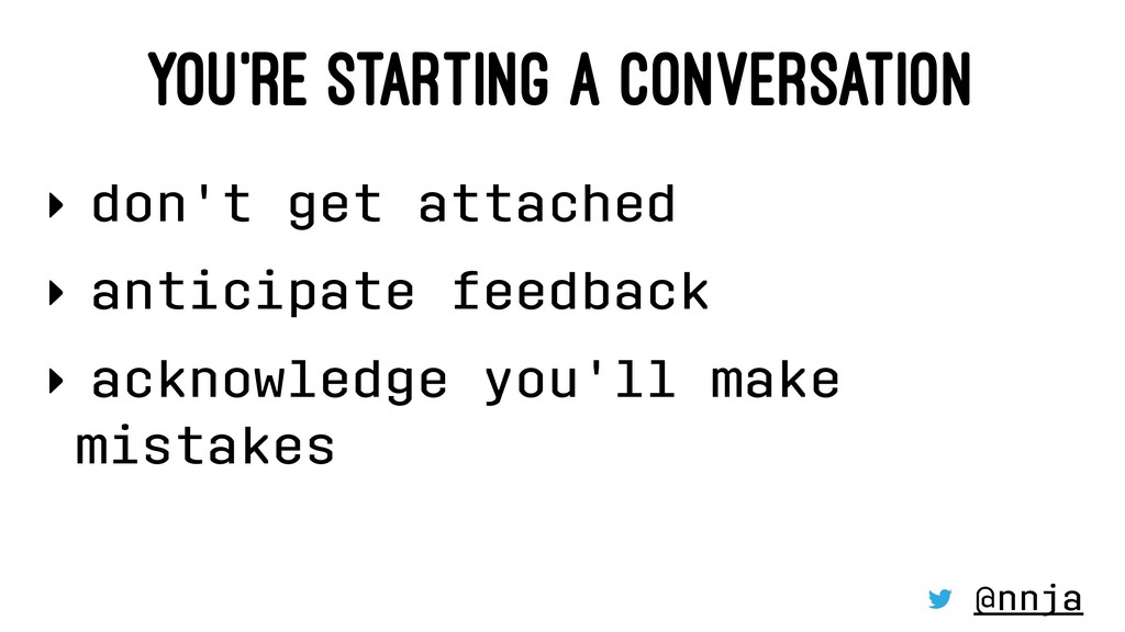 YOU'RE STARTING A CONVERSATION ‣ don't get atta...