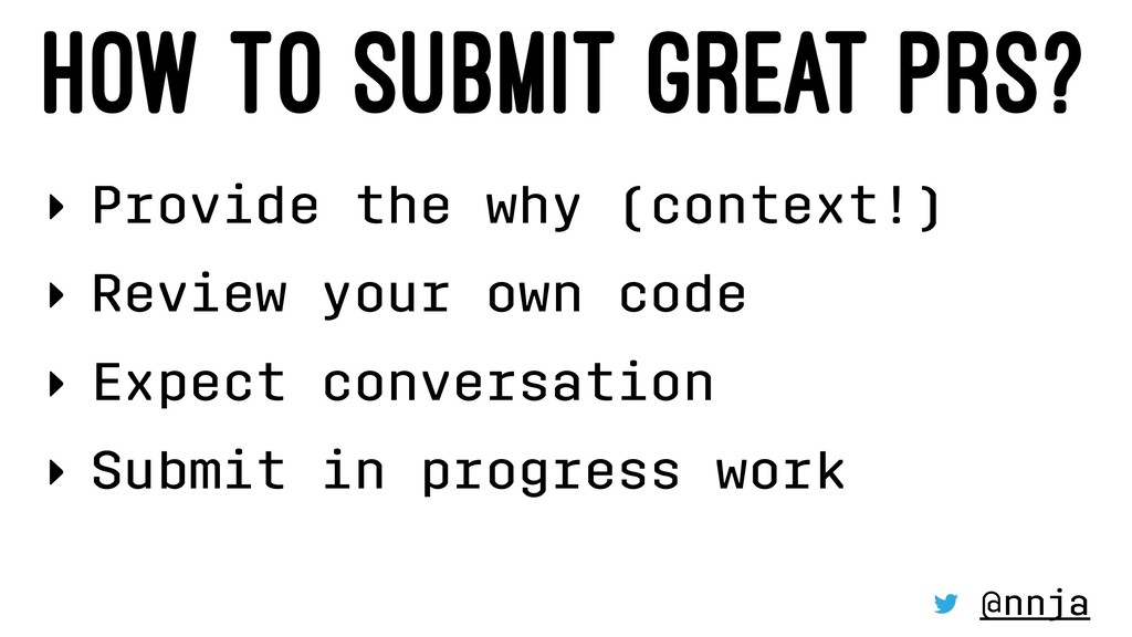 HOW TO SUBMIT GREAT PRS? ‣ Provide the why (con...