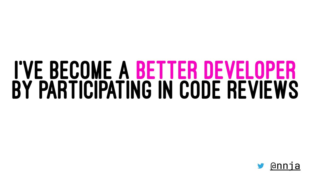I'VE BECOME A BETTER DEVELOPER BY PARTICIPATING...