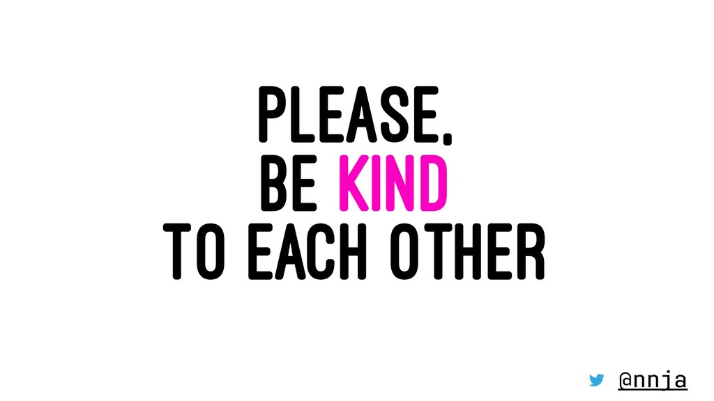 PLEASE, BE KIND TO EACH OTHER @nnja