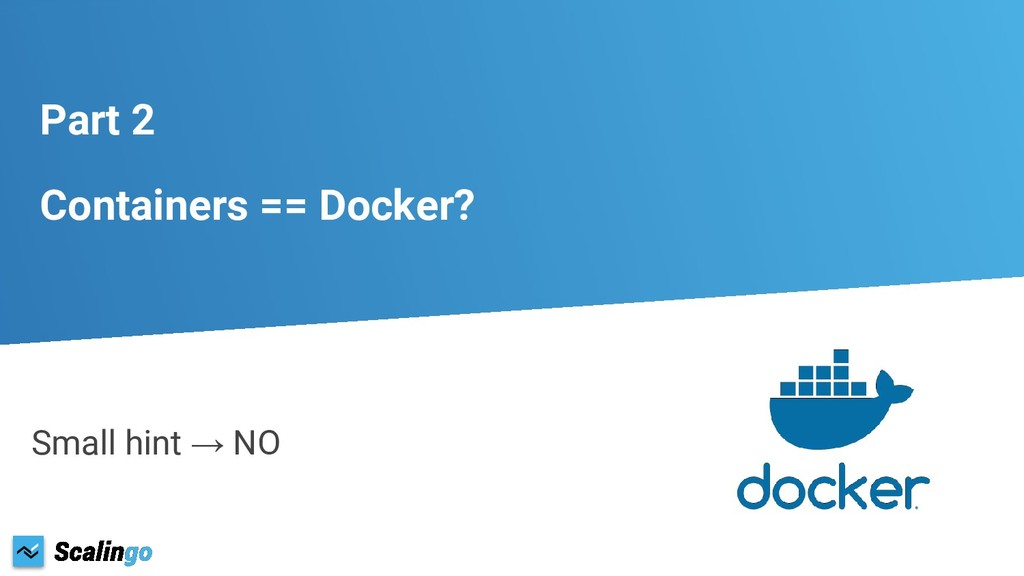 Part 2 Containers == Docker? Small hint → NO