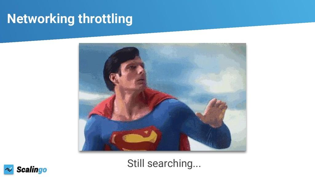 Networking throttling Still searching...