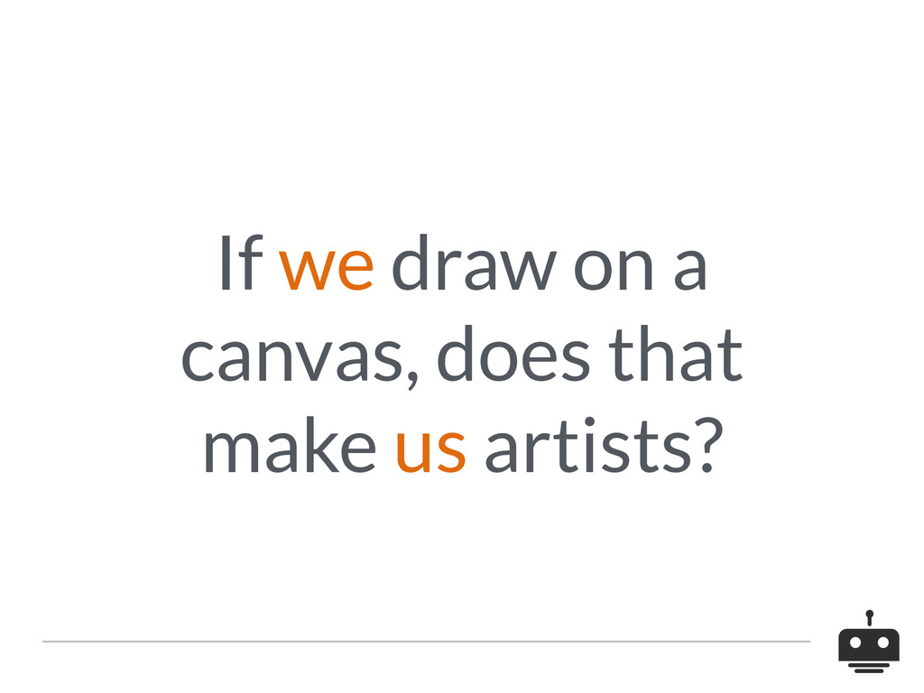 If we draw on a canvas, does that make us artis...