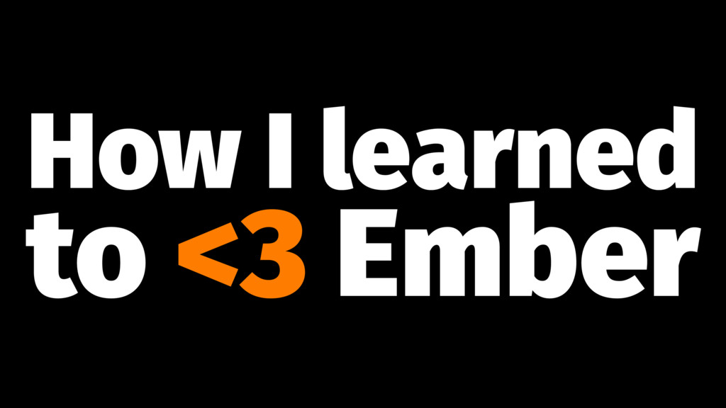 How I learned to <3 Ember