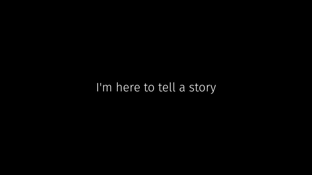 I'm here to tell a story