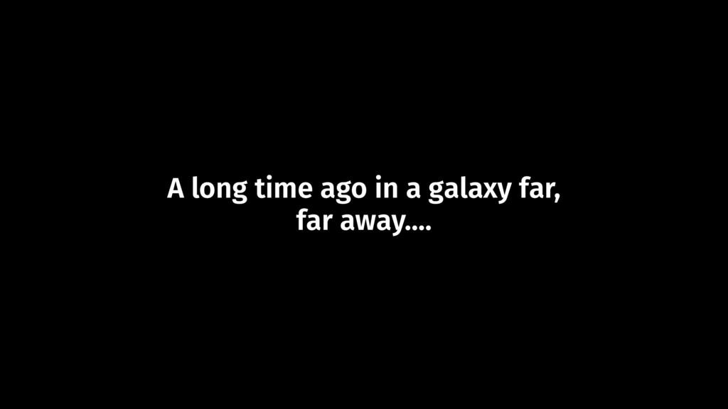 A long time ago in a galaxy far, far away....