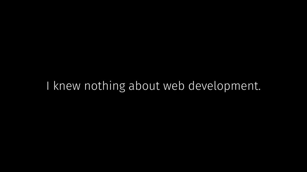 I knew nothing about web development.