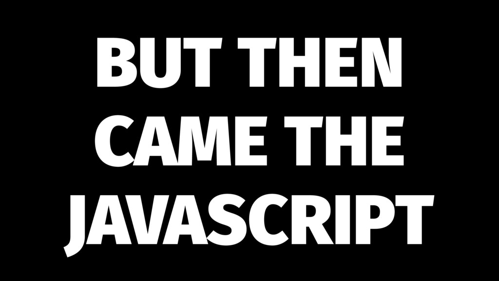 BUT THEN CAME THE JAVASCRIPT