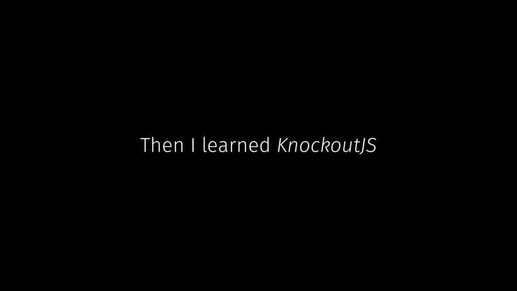 Then I learned KnockoutJS