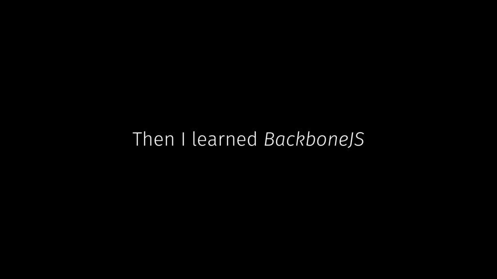 Then I learned BackboneJS