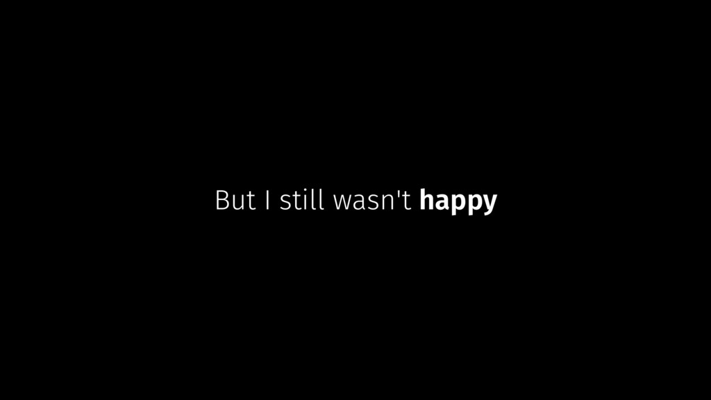 But I still wasn't happy