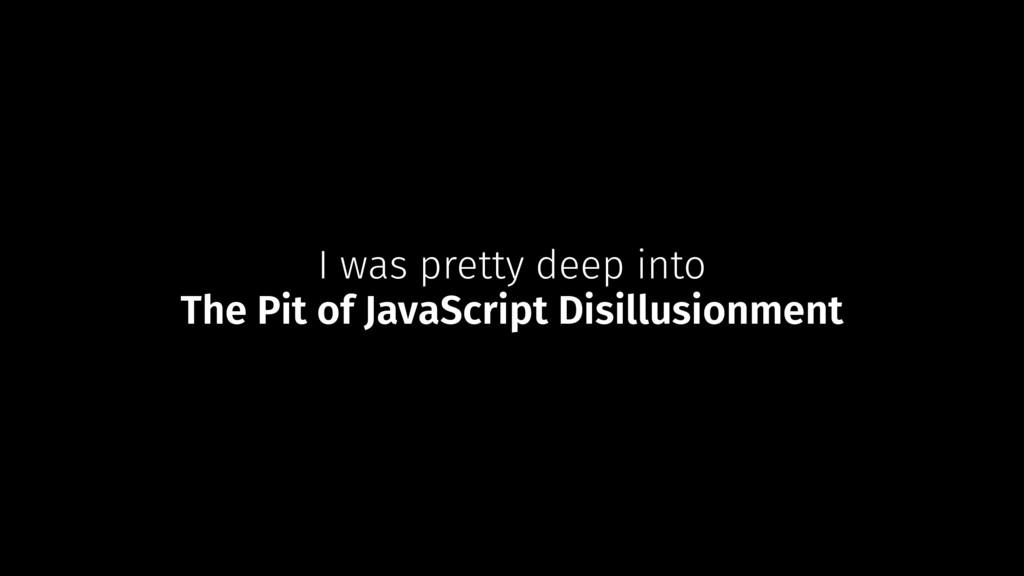 I was pretty deep into The Pit of JavaScript Di...
