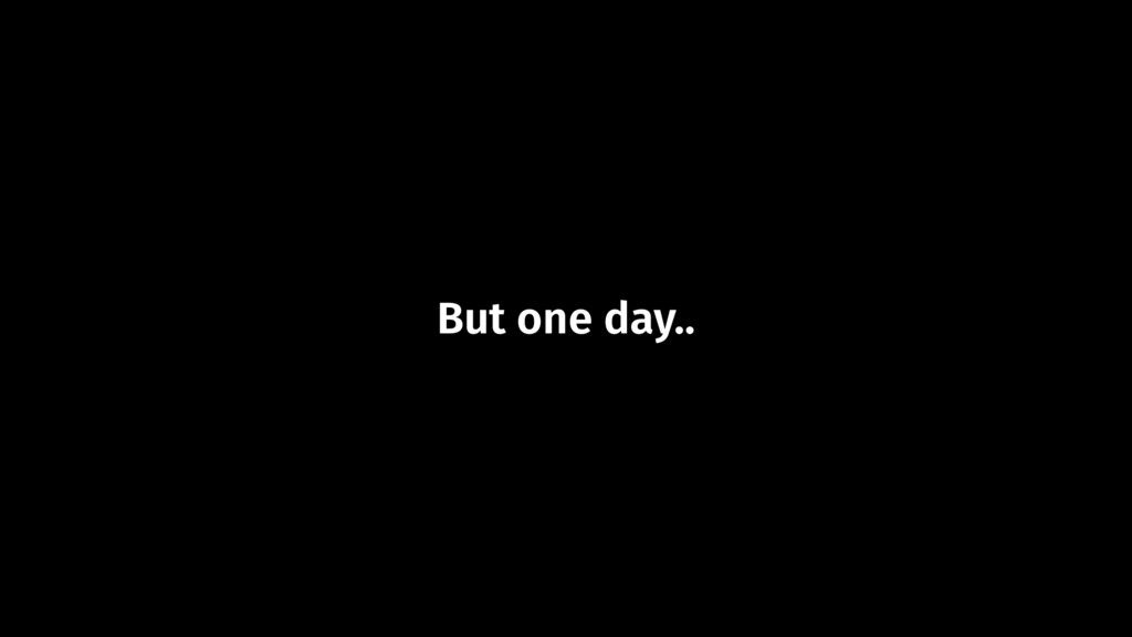 But one day..
