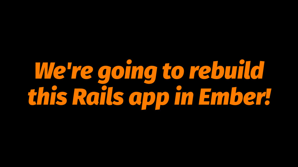 We're going to rebuild this Rails app in Ember!