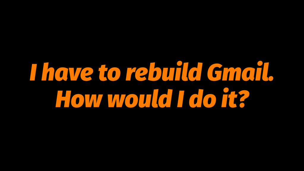 I have to rebuild Gmail. How would I do it?