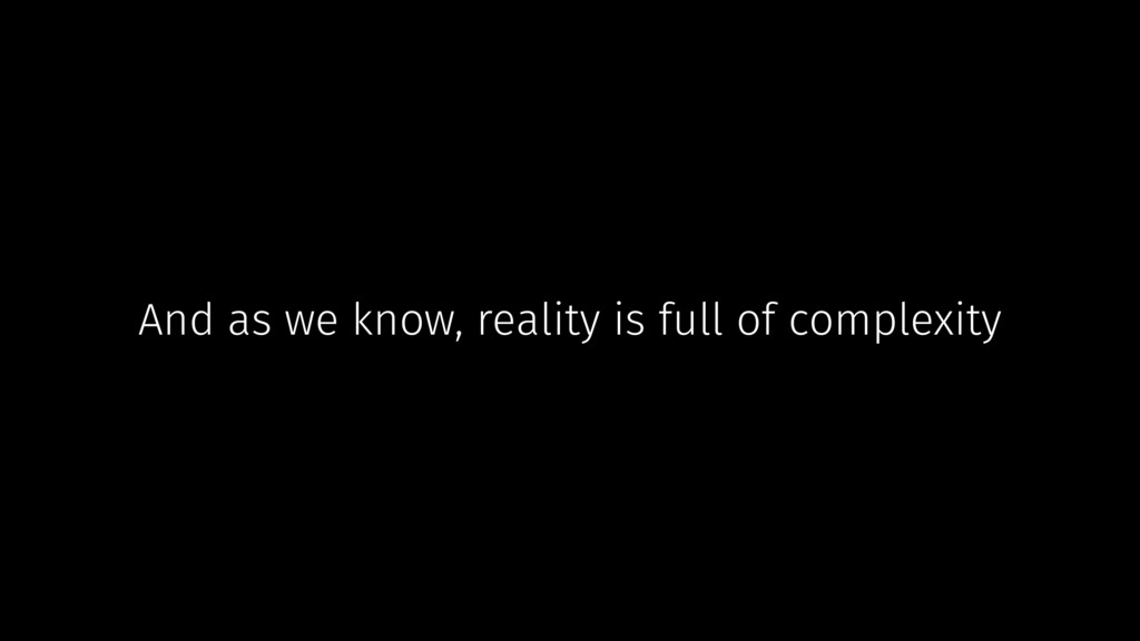 And as we know, reality is full of complexity