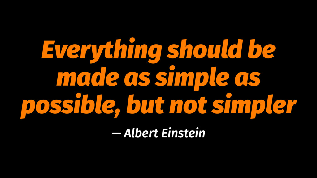 Everything should be made as simple as possible...