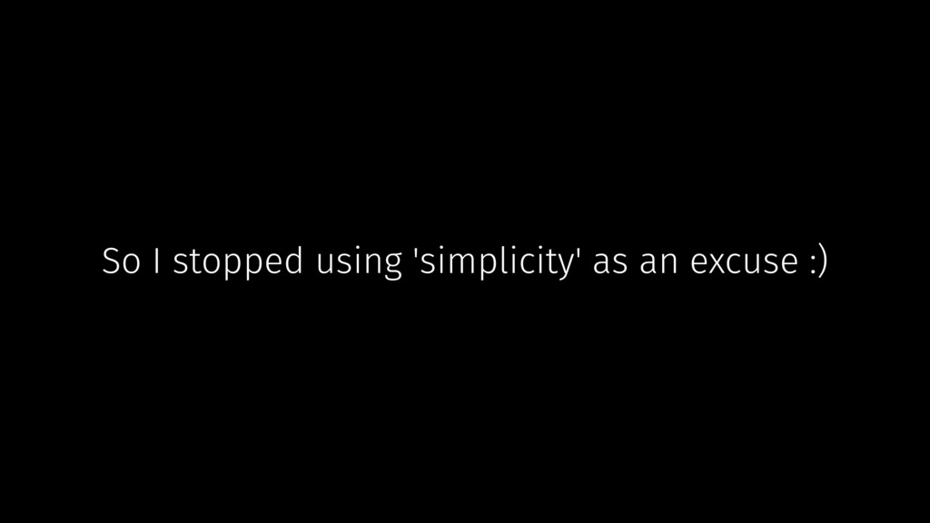 So I stopped using 'simplicity' as an excuse :)