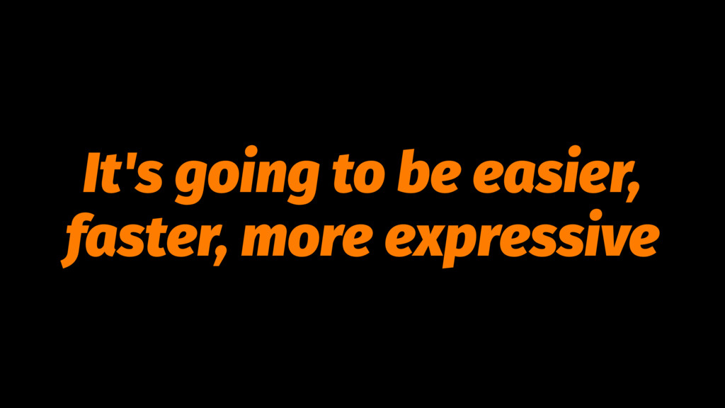 It's going to be easier, faster, more expressive
