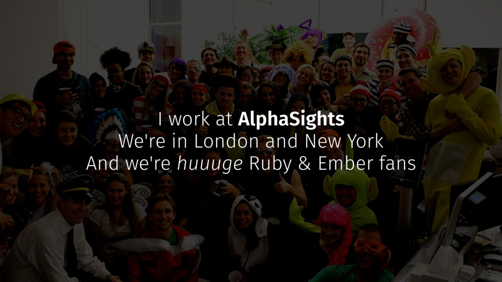 I work at AlphaSights We're in London and New Y...