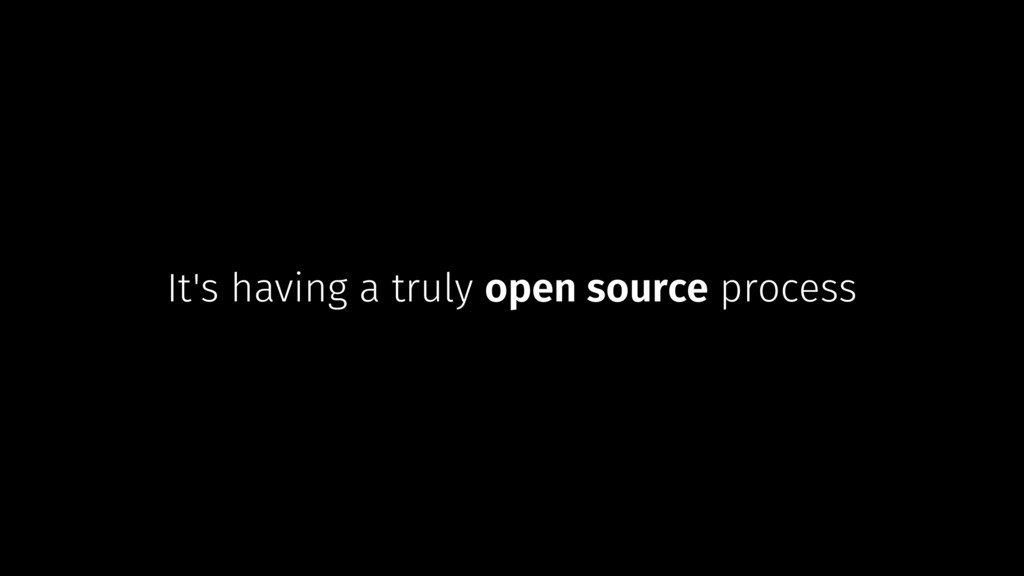 It's having a truly open source process