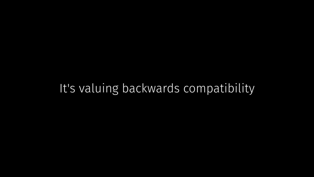 It's valuing backwards compatibility