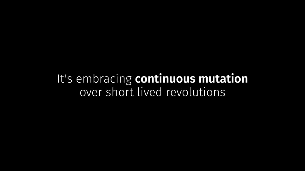 It's embracing continuous mutation over short l...