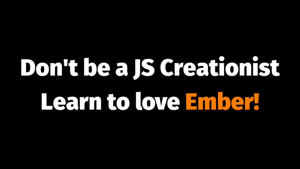 Don't be a JS Creationist Learn to love Ember!