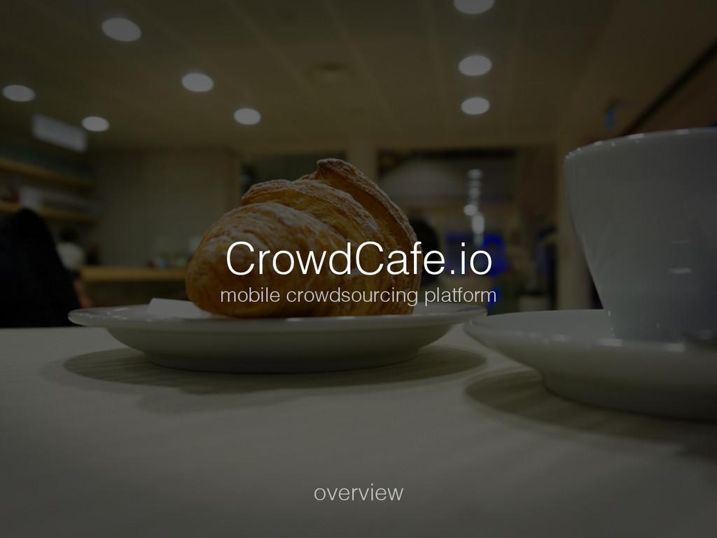 CrowdCafe.io! mobile crowdsourcing platform! ov...